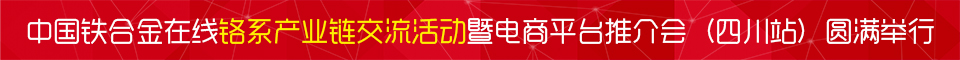 中国铁合金在线铬系产业链交流活动暨电商平台推介会(四川站)圆满举行